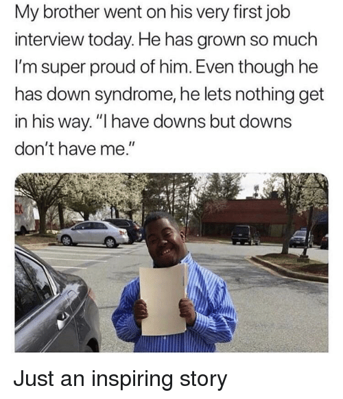 """Job Interview, Down Syndrome, and Today: My brother went on his very first job  interview today. He has grown so much  I'm super proud of him. Even though he  has down syndrome, he lets nothing get  in his way. """"I have downs but downs  don't have me."""" Just an inspiring story"""