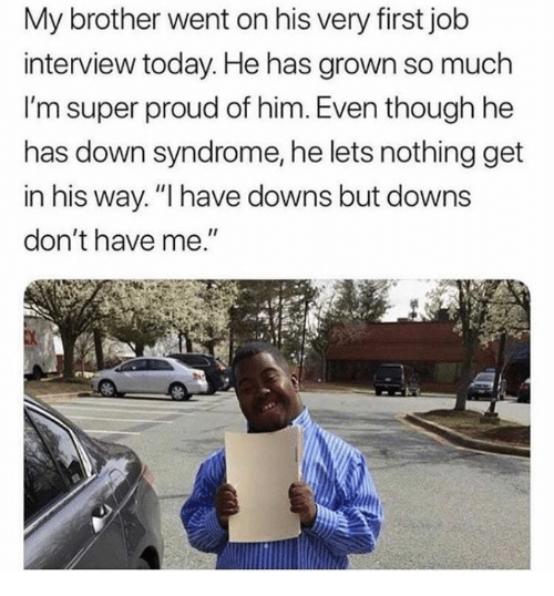 """Job Interview, Down Syndrome, and Today: My brother went on his very first job  interview today. He has grown so much  I'm super proud of him. Even though he  has down syndrome, he lets nothing get  in his way.""""I have downs but downs  don't have me"""