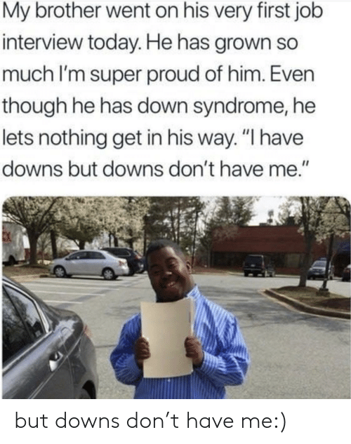 "syndrome: My brother went on his very first job  interview today. He has grown so  much I'm super proud of him. Even  though he has down syndrome, he  lets nothing get in his way. ""I have  downs but downs don't have me."" but downs don't have me:)"