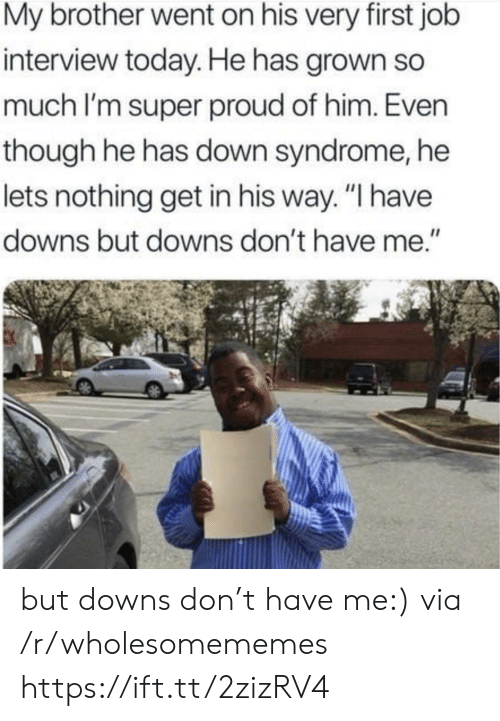 "syndrome: My brother went on his very first job  interview today. He has grown so  much I'm super proud of him. Even  though he has down syndrome, he  lets nothing get in his way. ""I have  downs but downs don't have me."" but downs don't have me:) via /r/wholesomememes https://ift.tt/2zizRV4"