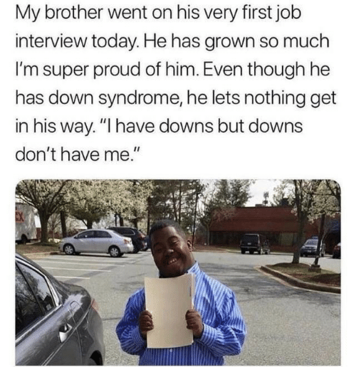"syndrome: My brother went on his very first job  interview today. He has grown so much  I'm super proud of him. Even though he  has down syndrome, he lets nothing get  in his way. ""I have downs but downs  don't have me."""