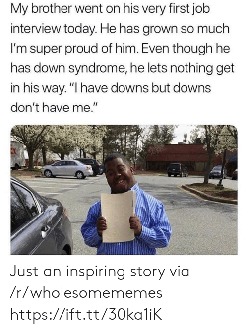 "syndrome: My brother went on his very first job  interview today. He has grown so much  I'm super proud of him. Even though he  has down syndrome, he lets nothing get  in his way. ""I have downs but downs  don't have me."" Just an inspiring story via /r/wholesomememes https://ift.tt/30ka1iK"