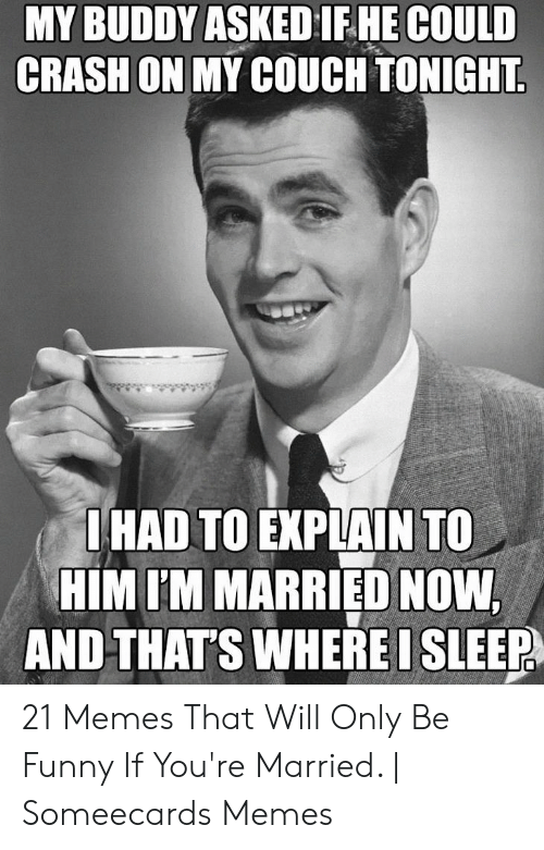 You Re Meme: MY BUDDY ASKED IFHE COULD  CRASH ON  MY COUCH TONIGHT  HAD TO EXPLAIN TO  HIMIM MARRIED NOW  AND THATS WHERE I SLEEP 21 Memes That Will Only Be Funny If You're Married. | Someecards Memes