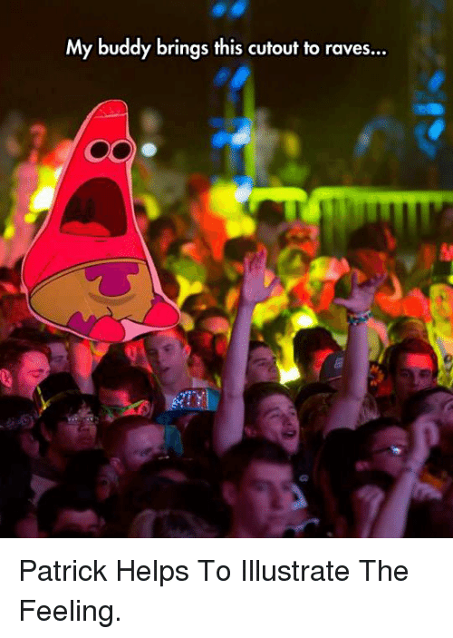 raves: My buddy brings this cutout to raves... <p>Patrick Helps To Illustrate The Feeling.</p>