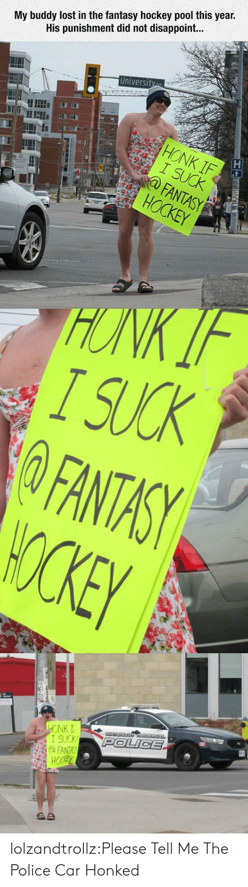 Hockey: My buddy lost in the fantasy hockey pool this year.  His punishment did not disappoint...  University  STA  HONK IF  I SUCK  FANTASY  HOCKEY  HONK IF  I SUCK  FANTASY  WOCKEY  HONK I  I SUCK  @FANTASY  HOCSY  WATERLOOREGIONAL  POLICE  AD lolzandtrollz:Please Tell Me The Police Car Honked