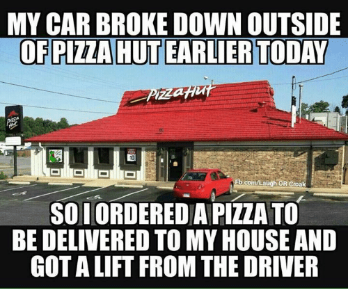Memes, My House, and fb.com: MY CAR BROKE DOWN OUTSIDE  OF PITTA HUTEARLIER TODAY  Fb.com/Laugh OR Croak  SO IORDEREDAPIZZATO  BE DELIVERED TO MY HOUSE AND  GOT ALIFT FROM THE DRIVER