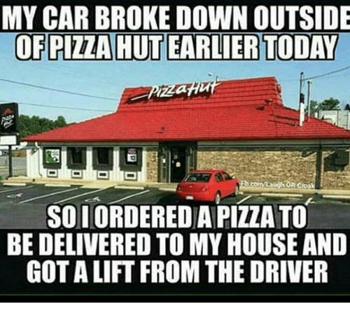 Dank, 🤖, and Car: MY CAR BROKE DOWN OUTSIDE  OF PIZZA HUTEARLIER TODAY  SOLORDEREDA PIZZA TO  BE DELIVERED TO MY HOUSE AND  GOT ALIFT FROM THE DRIVER