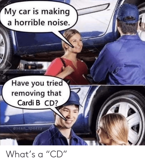 "horrible: My car is making  a horrible noise.  Have you tried  removing that  Cardi B CD?  @sean_speezy What's a ""CD"""