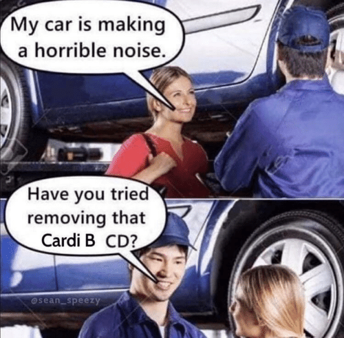 horrible: My car is making  a horrible noise.  Have you tried  removing that  Cardi B CD?  @sean_speezy