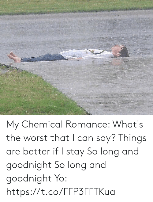 The Worst, Yo, and If I Stay: My Chemical Romance:   What's the worst that I can say? Things are better if I stay So long and goodnight So long and goodnight  Yo: https://t.co/FFP3FFTKua