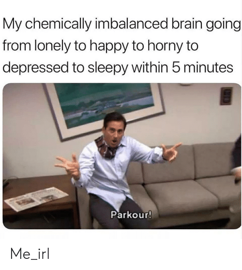 sleepy: My chemically imbalanced brain going  from lonely to happy to horny to  depressed to sleepy within 5 minutes  Parkour! Me_irl