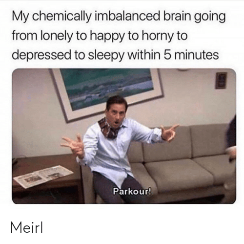 sleepy: My chemically imbalanced brain going  from lonely to happy to horny to  depressed to sleepy within 5 minutes  Parkour! Meirl