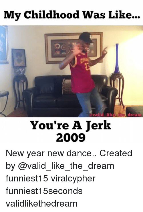 Jerkings: My Childhood Was Like...  valid  valid lik  dream  d  e  You're A Jerk  2009 New year new dance.. Created by @valid_like_the_dream funniest15 viralcypher funniest15seconds validlikethedream