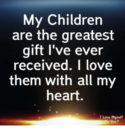 Children, Love, and Memes: My Children  are the greatest  gift I've ever  received, I love  them with all my  heart,  I Love gself  Do You?
