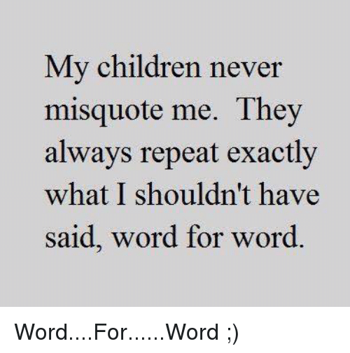 Misquote: My children never  misquote me. They  always repeat exactly  what I shouldn't have  said, word for word. Word....For......Word    ;)