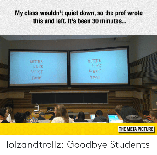 Tumblr, Blog, and Http: My class wouldn't quiet down, so the prof wrote  this and left. It's been 30 minutes...  BETTER  LucK  NEXT  TIME  BETTER  LUCK  TIME  /V  THE META PICTURE lolzandtrollz:  Goodbye Students