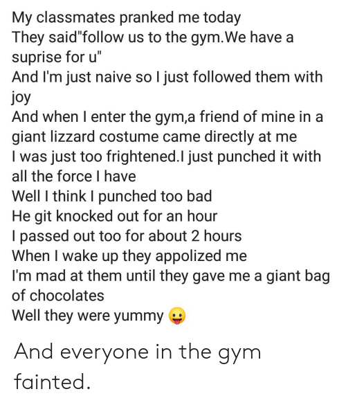 "Bad, Gym, and Giant: My classmates pranked me today  They said""follow us to the gym.We have a  suprise for u""  And I'm just naive so I just followed them with  joy  And when I enter the gym,a friend of mine in a  giant lizzard costume came directly at me  I was just too frightened.l just punched it with  all the force I have  Well I think I punched too bad  He git knocked out for an hour  I passed out too for about 2 hours  When I wake up they appolized me  I'm mad at them until they gave me a giant bag  of chocolates  Well they were yummy And everyone in the gym fainted."