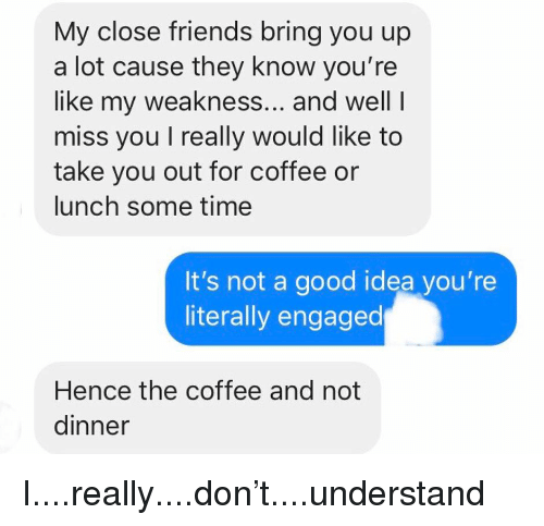 Friends, Relationships, and Texting: My close friends bring you up  a lot cause they know you're  like my weakness... and well I  miss you I really would like to  take you out for coffee or  lunch some time  It's not a good idea you're  literally engaged  Hence the coffee and not  dinner I....really....don't....understand