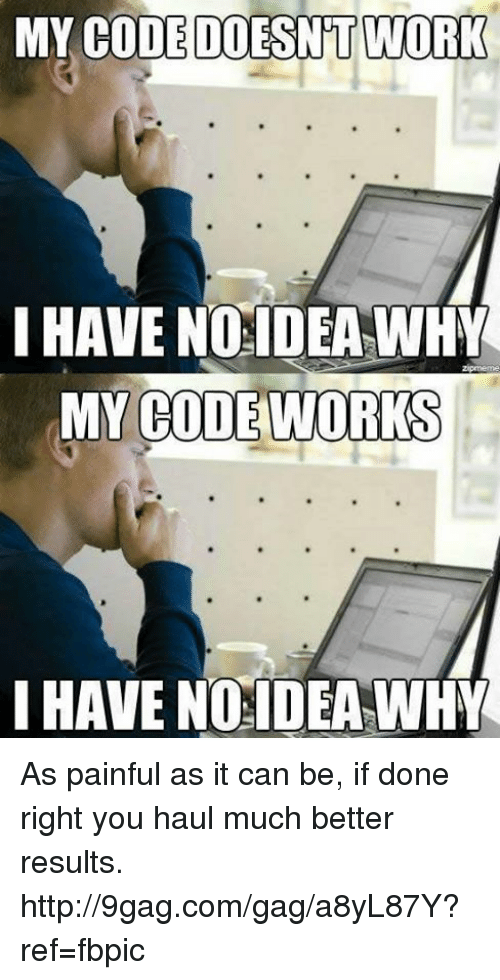Dank, 🤖, and Idea: MY CODE DOESNT WORK  I HAVE NO IDEA WHY  MY CODE WORKS  HAVE NO IDEA WHY As painful as it can be, if done right you haul much better results. http://9gag.com/gag/a8yL87Y?ref=fbpic