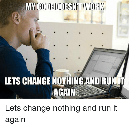 My Code Doesnt Work: MY  CODE DOESNT WORK  LETS CHANGE NOTHİNGANDRUNIT  AGAIN  quickmeme.com Lets change nothing and run it again