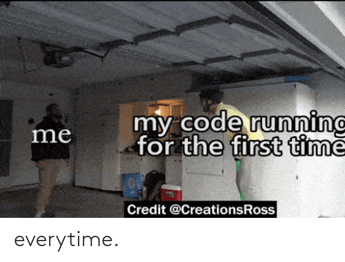 First Time: my code runninc  for the first timě  me  Credit @CreationsRoss everytime.