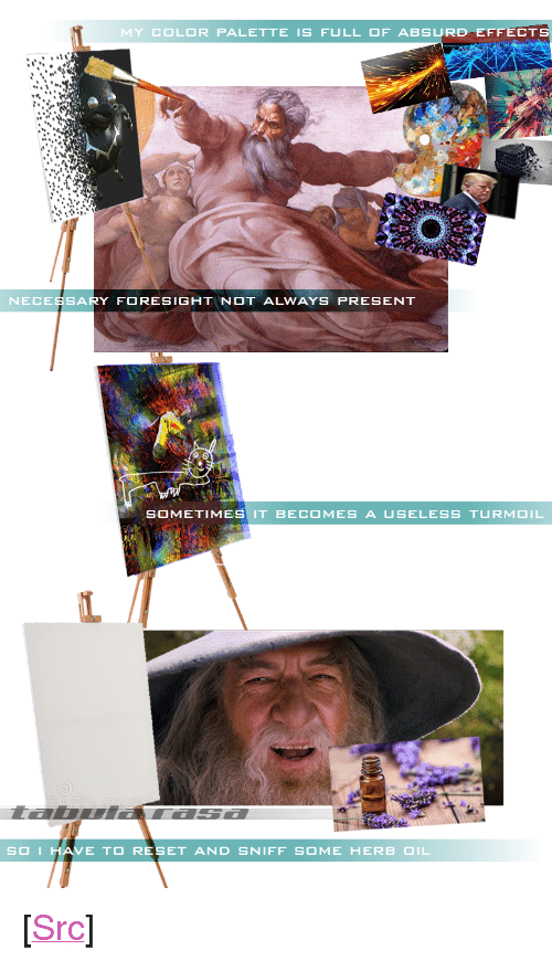"herb: MY COLOR PALETTE IS FULL OF ABSURD EFFECT  NECESSARY FORESIGHTNOT ALWAYS PRESENT  SOMETIMES IT BECOMES A USELESS TURMOIL  I.  SOIH  AVE TO RESET AND SNIFF SOME HERB OIL <p>[<a href=""https://www.reddit.com/r/surrealmemes/comments/8mamt3/his_creative_process_is_revealed/"">Src</a>]</p>"