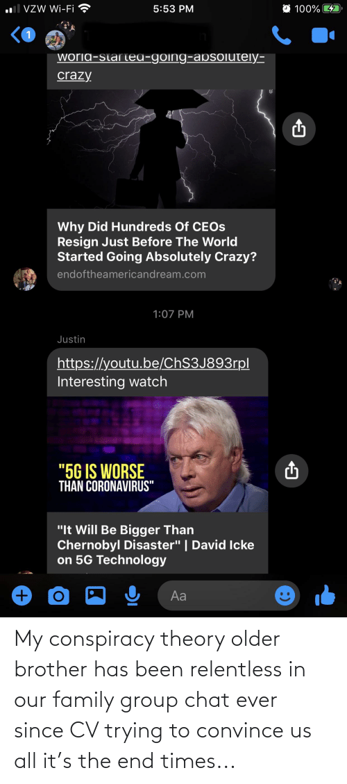 Conspiracy Theory: My conspiracy theory older brother has been relentless in our family group chat ever since CV trying to convince us all it's the end times...