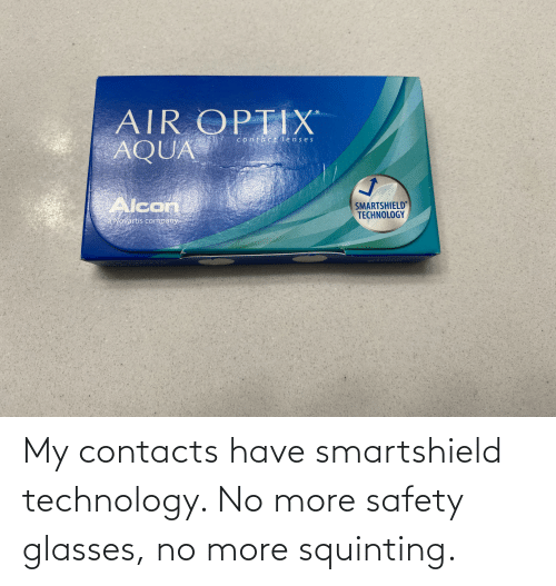 Squinting: My contacts have smartshield technology. No more safety glasses, no more squinting.
