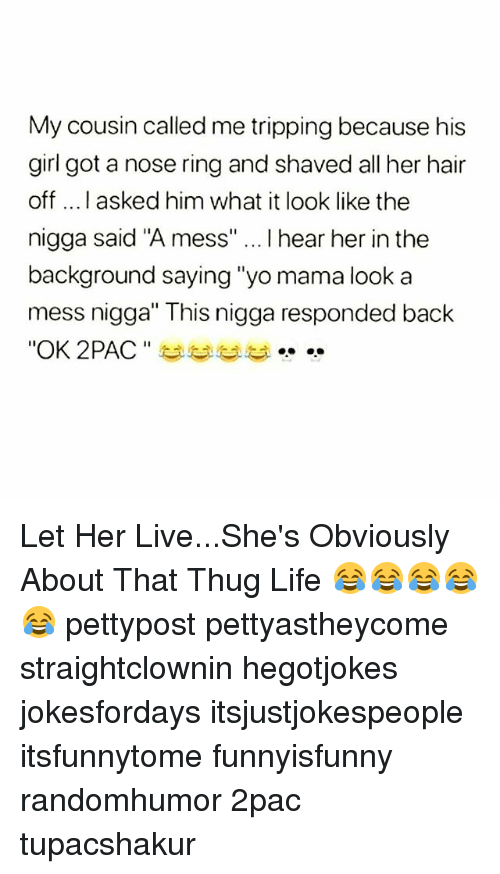 "Life, Memes, and Thug: My cousin called me tripping because his  girl got a nose ring and shaved all her hair  off ....I asked him what it look like the  nigga said ""A mess"" I hear her in the  background saying ""yo mama look a  mess nigga"" This nigga responded back  ""OK 2PAC "" 부부부부 Let Her Live...She's Obviously About That Thug Life 😂😂😂😂😂 pettypost pettyastheycome straightclownin hegotjokes jokesfordays itsjustjokespeople itsfunnytome funnyisfunny randomhumor 2pac tupacshakur"