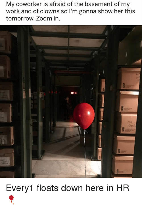 Showe: My coworker is afraid of the basement of my  work and of clowns so I'm gonna show her thi:s  tomorrow. Zoom in  마: Every1 floats down here in HR 🎈