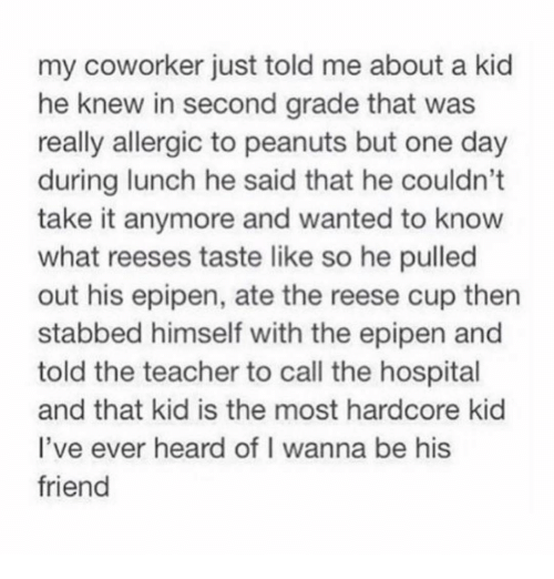 Reese's, Teacher, and Hospital: my coworker just told me about a kid  he knew in second grade that was  really allergic to peanuts but one day  during lunch he said that he couldn't  take it anymore and wanted to know  what reeses taste like so he pulled  out his epipen, ate the reese cup then  stabbed himself with the epipen and  told the teacher to call the hospital  and that kid is the most hardcore kid  l've ever heard of I wanna be his  friend