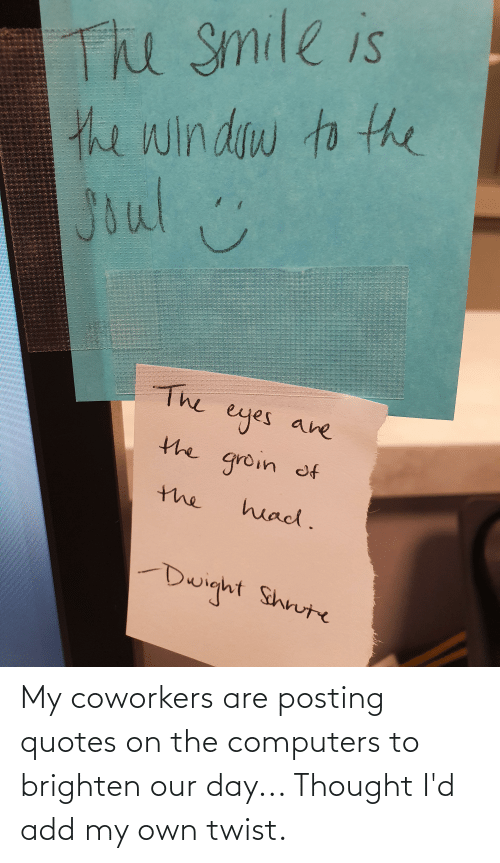 Computers: My coworkers are posting quotes on the computers to brighten our day... Thought I'd add my own twist.