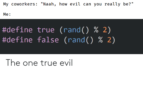 """Evil: My coworkers: """"Naah, how evil can you really be?""""  Me:  #define true (rand() % 2)  #define false (rand() % 2) The one true evil"""