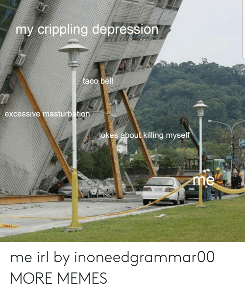 Dank, Memes, and Taco Bell: my crippling depression  taco bell  excessive masturbation  jokes about killing myself me irl by inoneedgrammar00 MORE MEMES