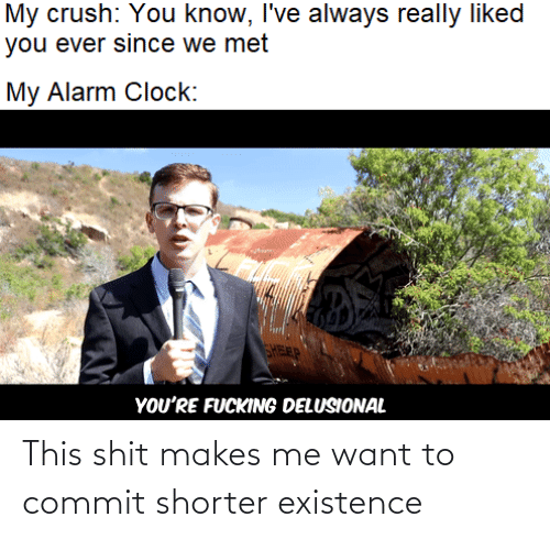 clock: My crush: You know, I've always really liked  you ever since we met  My Alarm Clock:  FEP  YOU'RE FUCKING DELUSIONAL This shit makes me want to commit shorter existence