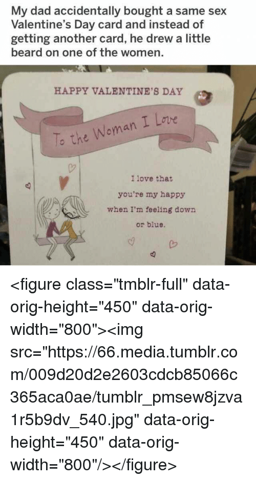 """Beard, Dad, and Love: My dad accidentally bought a same sex  Valentine's Day card and instead of  getting another card, he drew a little  beard on one of the women.  HAPPY VALENTINE'S DAY  To the Woman I Lovwe  I love that  you're my happy  when I'm feeling down  or blue. <figure class=""""tmblr-full"""" data-orig-height=""""450"""" data-orig-width=""""800""""><img src=""""https://66.media.tumblr.com/009d20d2e2603cdcb85066c365aca0ae/tumblr_pmsew8jzva1r5b9dv_540.jpg"""" data-orig-height=""""450"""" data-orig-width=""""800""""/></figure>"""
