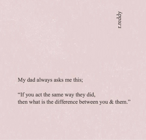 "Dad, What Is, and Asks: My dad always asks me this;  ""If you act the same way they did,  then what is the difference between you & them.  22  r.reddy"