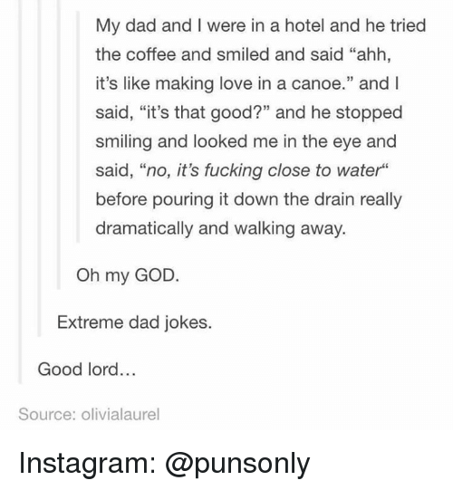 """Dad, Fucking, and God: My dad and I were in a hotel and he tried  the coffee and smiled and said """"ahh,  it's like making love in a canoe."""" and l  said, """"it's that good?"""" and he stopped  smiling and looked me in the eye and  said, """"no, it's fucking close to water""""  before pouring it down the drain really  dramatically and walking away.  Oh my GOD  Extreme dad jokes.  Good lord...  Source: olivialaurel Instagram: @punsonly"""