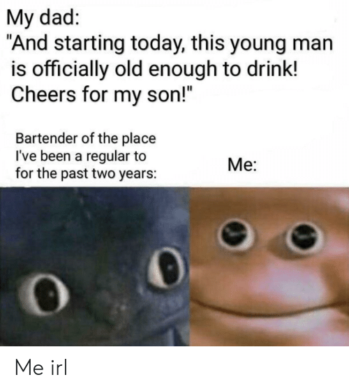 "Dad, Today, and Old: My dad:  ""And starting today, this young man  is officially old enough to drink!  Cheers for my son!""  Bartender of the place  I've been a regular to  for the past two years:  Me: Me irl"