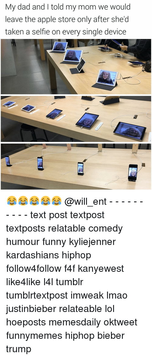 Apple Store: My dad and told my mom we would  leave the apple store only after she'd  taken a selfle on every single device 😂😂😂😂😂 @will_ent - - - - - - - - - - text post textpost textposts relatable comedy humour funny kyliejenner kardashians hiphop follow4follow f4f kanyewest like4like l4l tumblr tumblrtextpost imweak lmao justinbieber relateable lol hoeposts memesdaily oktweet funnymemes hiphop bieber trump