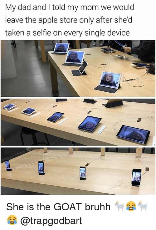 Apple Store: My dad and told my mom we would  leave the apple store only after she'd  taken a selfle on every single device She is the GOAT bruhh 🐐😂🐐😂 @trapgodbart