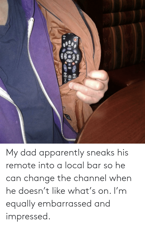 local: My dad apparently sneaks his remote into a local bar so he can change the channel when he doesn't like what's on. I'm equally embarrassed and impressed.