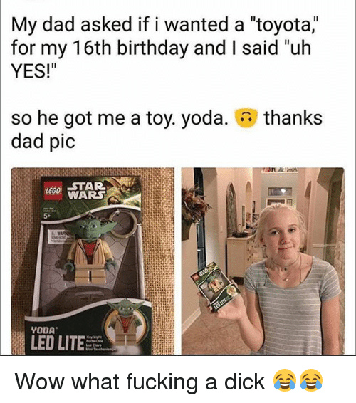 """Birthday, Dad, and Fucking: My dad asked if i wanted a """"toyota,""""  for my T6th birthday and I said un  YES!""""  thanks  so he got me a toy. yoda.  dad pic  STAR  WARS  LEGO  5  YODA  LED LITE Wow what fucking a dick 😂😂"""