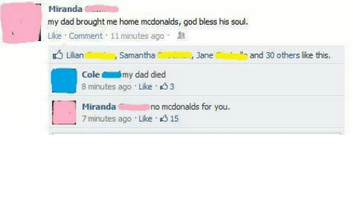 Dad, God, and McDonalds: my dad brought me home mcdonalds, god bless his soul  Like Comment 11 minutes ago  LilianAimli  , samantha  ฟ|NER, Jane  and 30 others like this.  Colemy dad died  8 minutes ago Like 3  Mirandao  7 minutes ago Like 15  no mcdonalds for you.