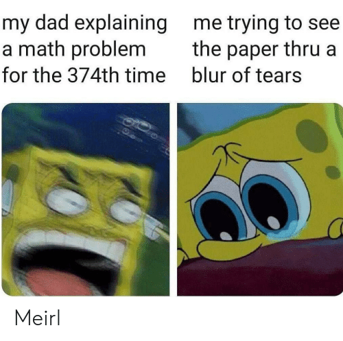 Dad, Math, and Time: my dad explaining  a math problem  me trying to see  the paper thru a  blur of tears  for the 374th time Meirl