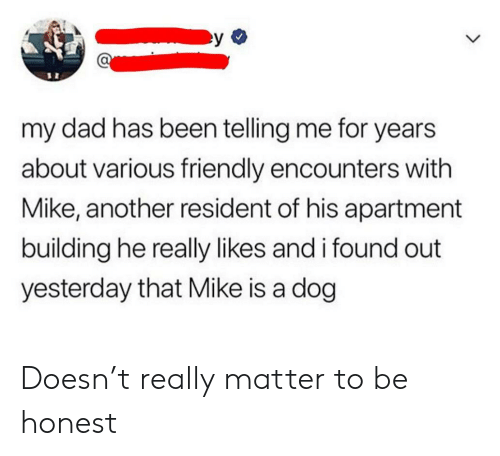 Dad, Been, and Another: my dad has been telling me for years  about various friendly encounters with  Mike, another resident of his apartment  building he really likes and i found out  yesterday that Mike is a dog Doesn't really matter to be honest