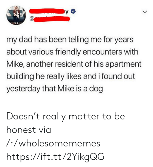 Resident: my dad has been telling me for years  about various friendly encounters with  Mike, another resident of his apartment  building he really likes and i found out  yesterday that Mike is a dog Doesn't really matter to be honest via /r/wholesomememes https://ift.tt/2YikgQG