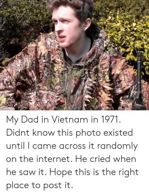 Dad, Internet, and Saw: My Dad in Vietnam in 1971. Didnt know this photo existed until I came across it randomly on the internet. He cried when he saw it. Hope this is the right place to post it.