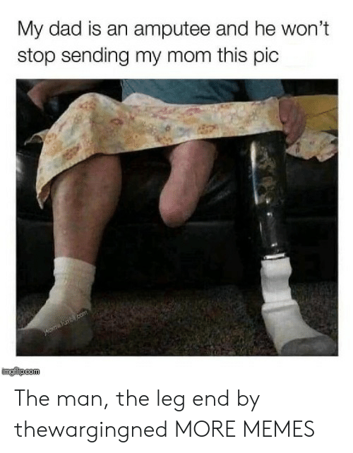 amputee: My dad is an amputee and he won't  stop sending my mom this pic  imgilipcom The man, the leg end by thewargingned MORE MEMES