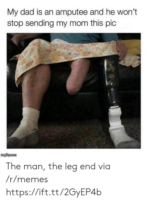 amputee: My dad is an amputee and he won't  stop sending my mom this pic  imgilipcom The man, the leg end via /r/memes https://ift.tt/2GyEP4b